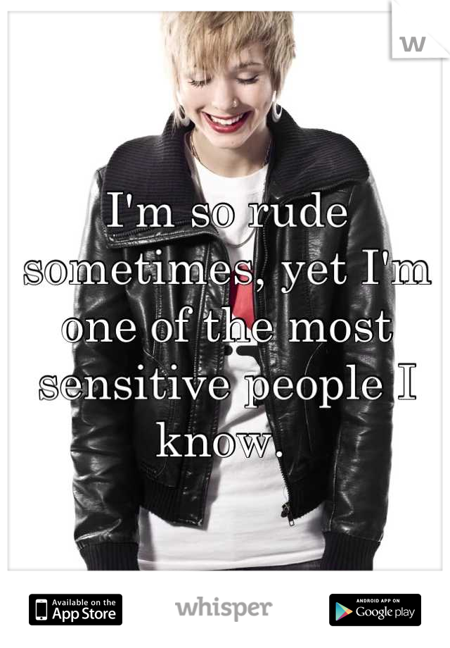 I'm so rude sometimes, yet I'm one of the most sensitive people I know.