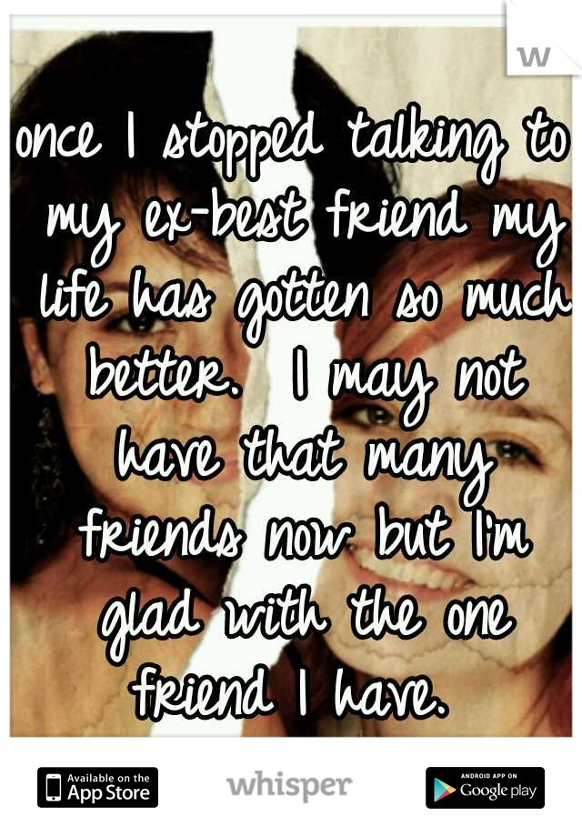 once I stopped talking to my ex-best friend my life has gotten so much better.  I may not have that many friends now but I'm glad with the one friend I have.