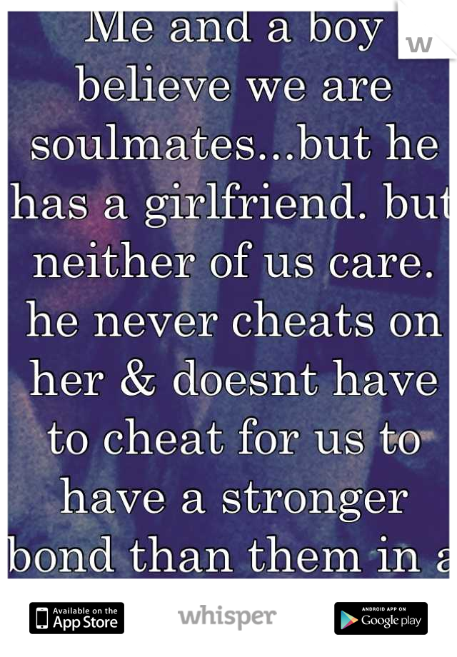Me and a boy believe we are soulmates...but he has a girlfriend. but neither of us care. he never cheats on her & doesnt have to cheat for us to have a stronger bond than them in a way.