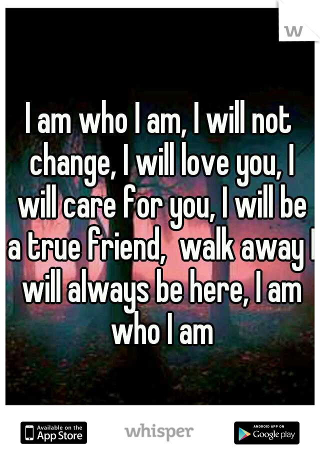 I am who I am, I will not change, I will love you, I will care for you, I will be a true friend,  walk away I will always be here, I am who I am