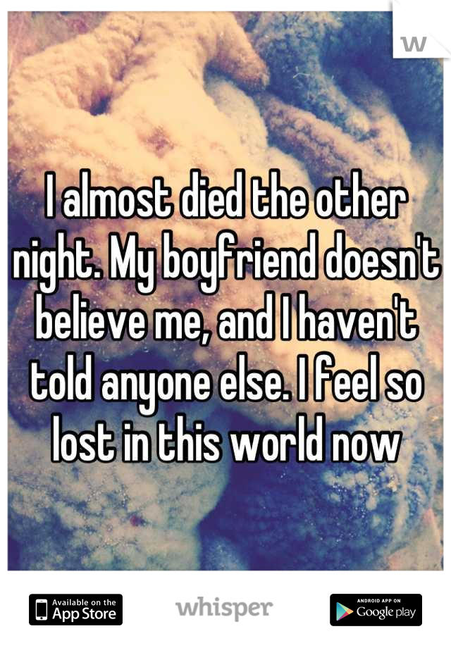 I almost died the other night. My boyfriend doesn't believe me, and I haven't told anyone else. I feel so lost in this world now