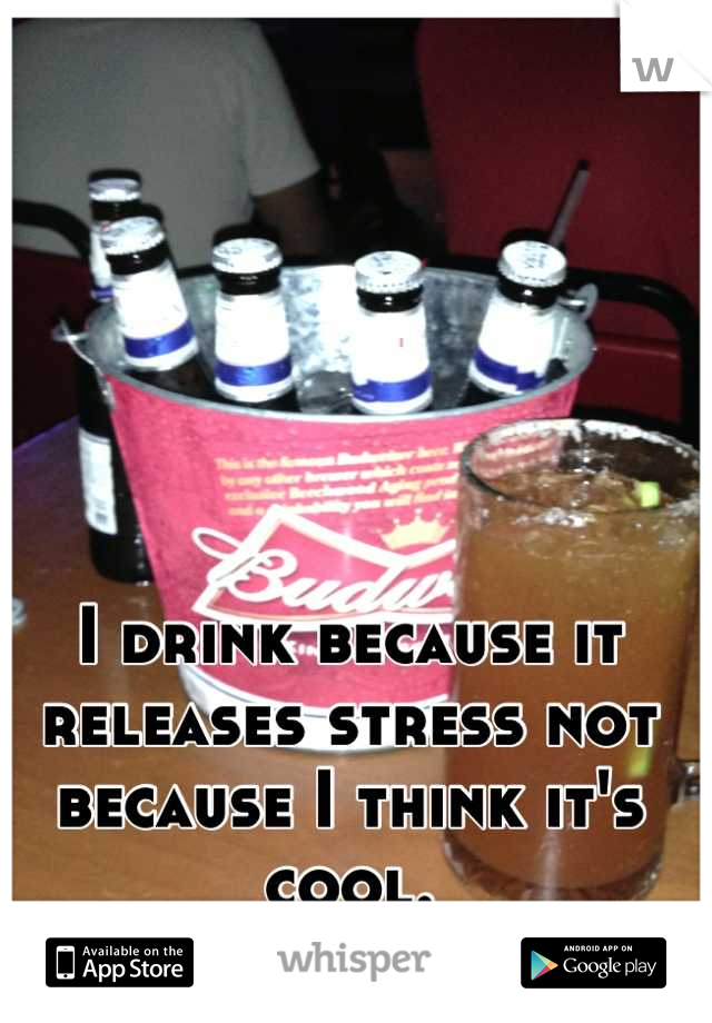I drink because it releases stress not because I think it's cool.
