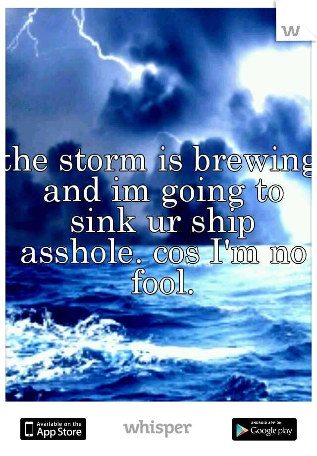 the storm is brewing and im going to sink ur ship asshole. cos I'm no fool.