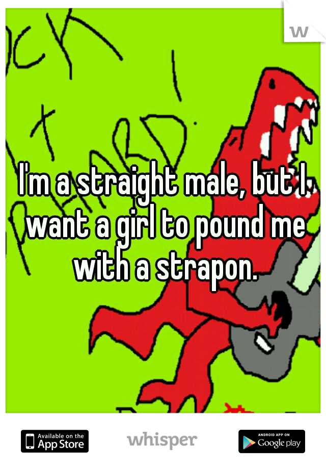 I'm a straight male, but I want a girl to pound me with a strapon.