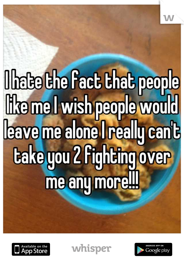 I hate the fact that people like me I wish people would leave me alone I really can't take you 2 fighting over me any more!!!