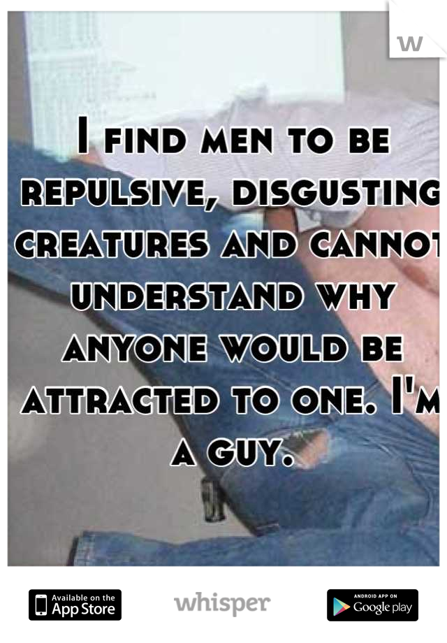 I find men to be repulsive, disgusting creatures and cannot understand why anyone would be attracted to one. I'm a guy.