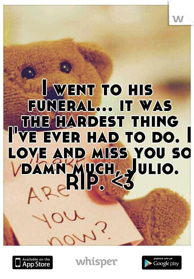 I went to his funeral... it was the hardest thing I've ever had to do. I love and miss you so damn much, Julio. RIP. <3