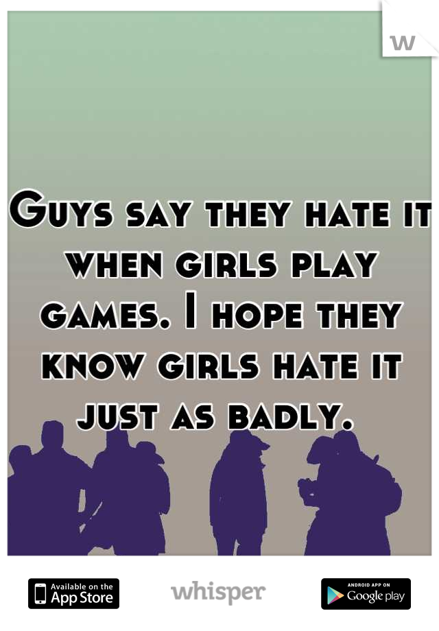 Guys say they hate it when girls play games. I hope they know girls hate it just as badly.