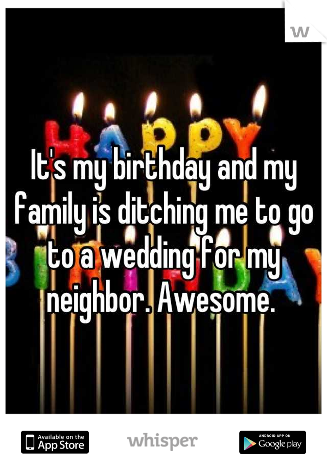 It's my birthday and my family is ditching me to go to a wedding for my neighbor. Awesome.