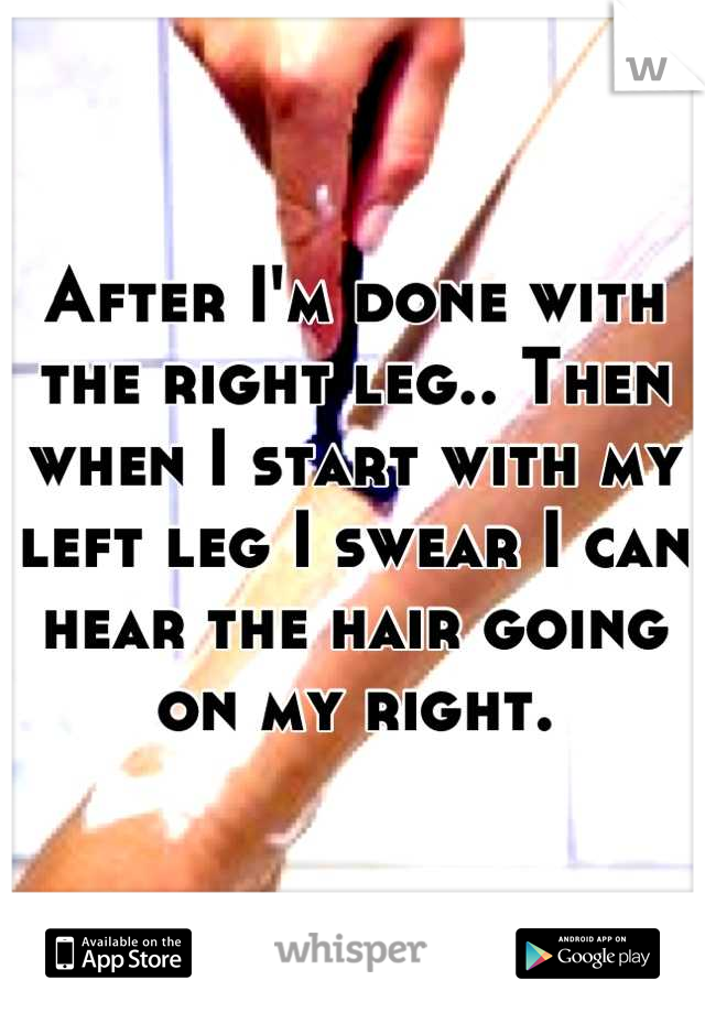 After I'm done with the right leg.. Then when I start with my left leg I swear I can hear the hair going on my right.