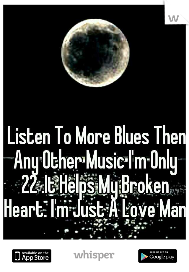 I Listen To More Blues Then Any Other Music I'm Only 22 .It Helps My Broken Heart. I'm Just A Love Man