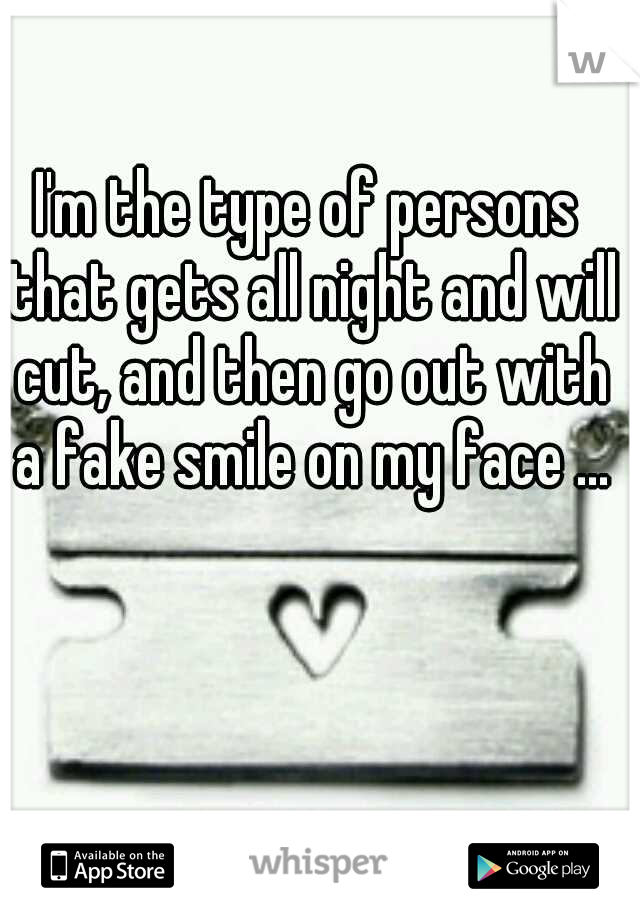 I'm the type of persons that gets all night and will cut, and then go out with a fake smile on my face ...