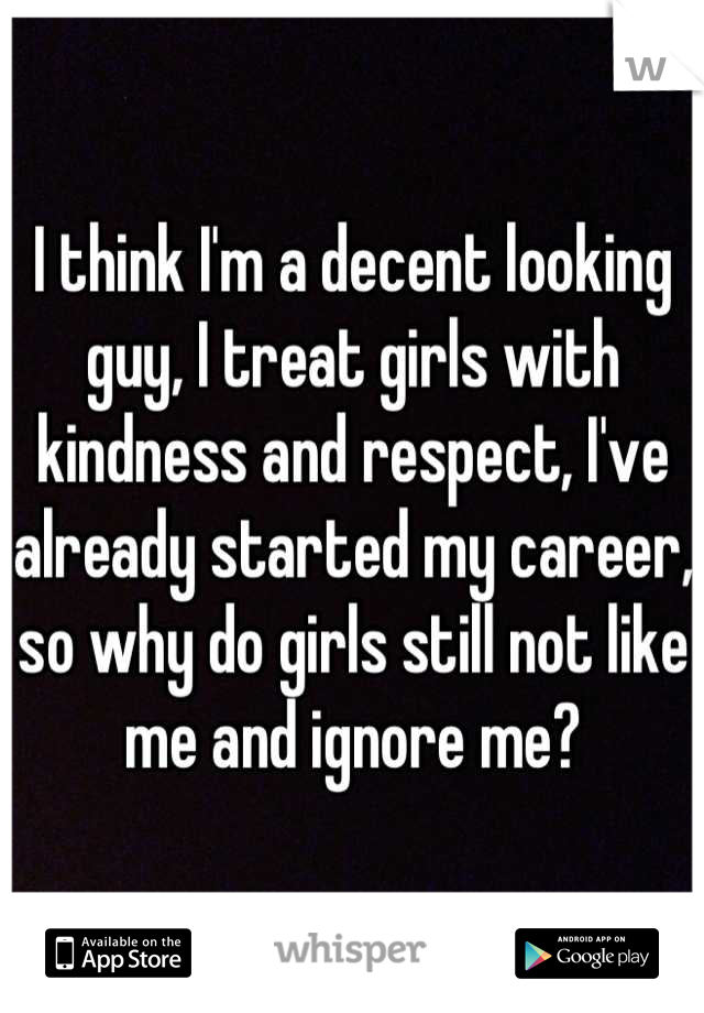 I think I'm a decent looking guy, I treat girls with kindness and respect, I've already started my career, so why do girls still not like me and ignore me?