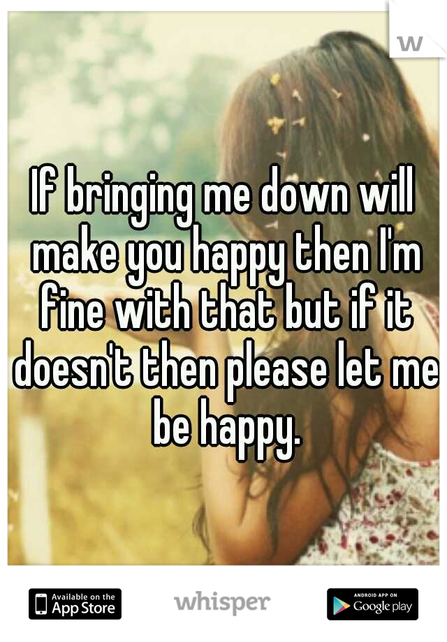 If bringing me down will make you happy then I'm fine with that but if it doesn't then please let me be happy.