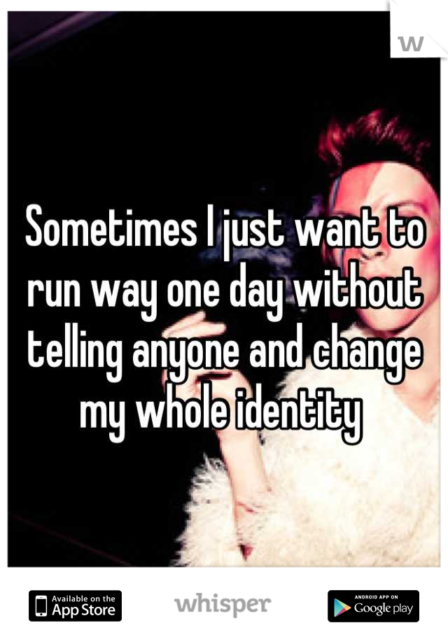 Sometimes I just want to run way one day without telling anyone and change my whole identity