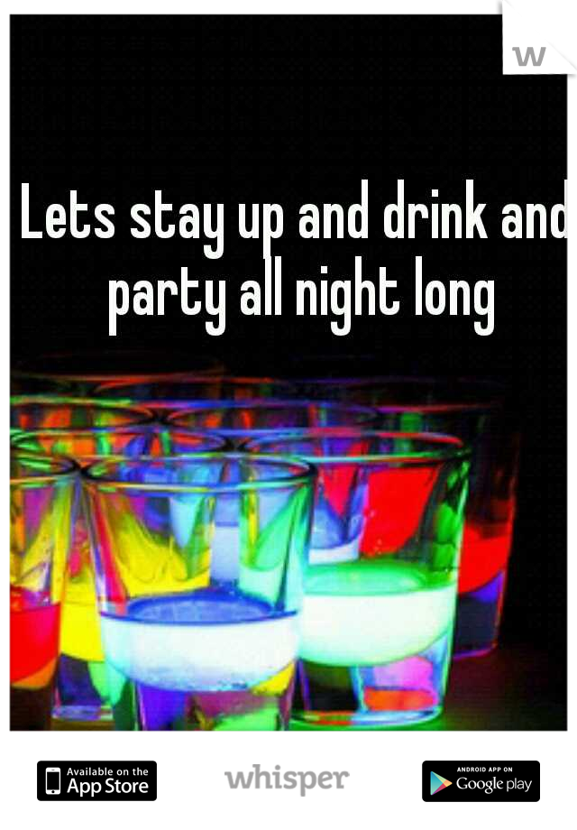 Lets stay up and drink and party all night long