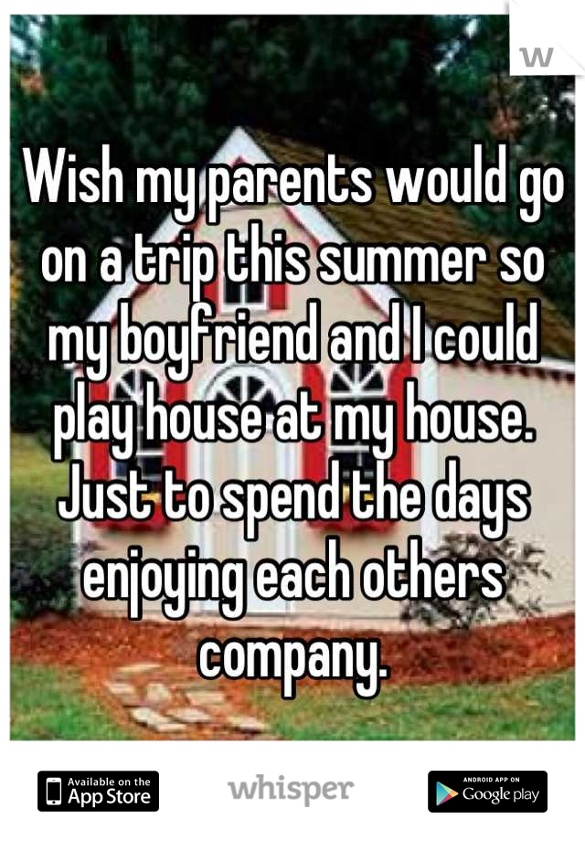 Wish my parents would go on a trip this summer so my boyfriend and I could play house at my house. Just to spend the days enjoying each others company.