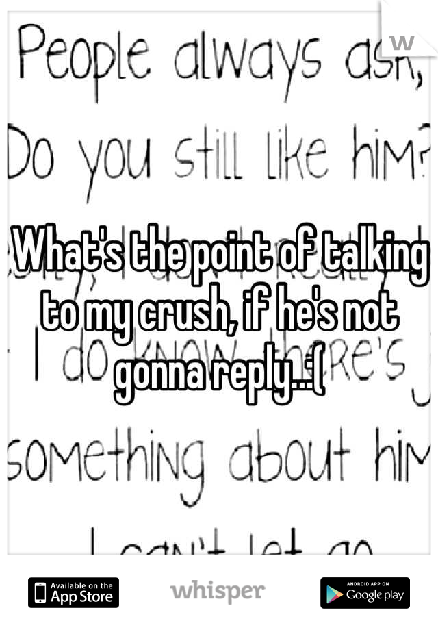What's the point of talking to my crush, if he's not gonna reply..:(