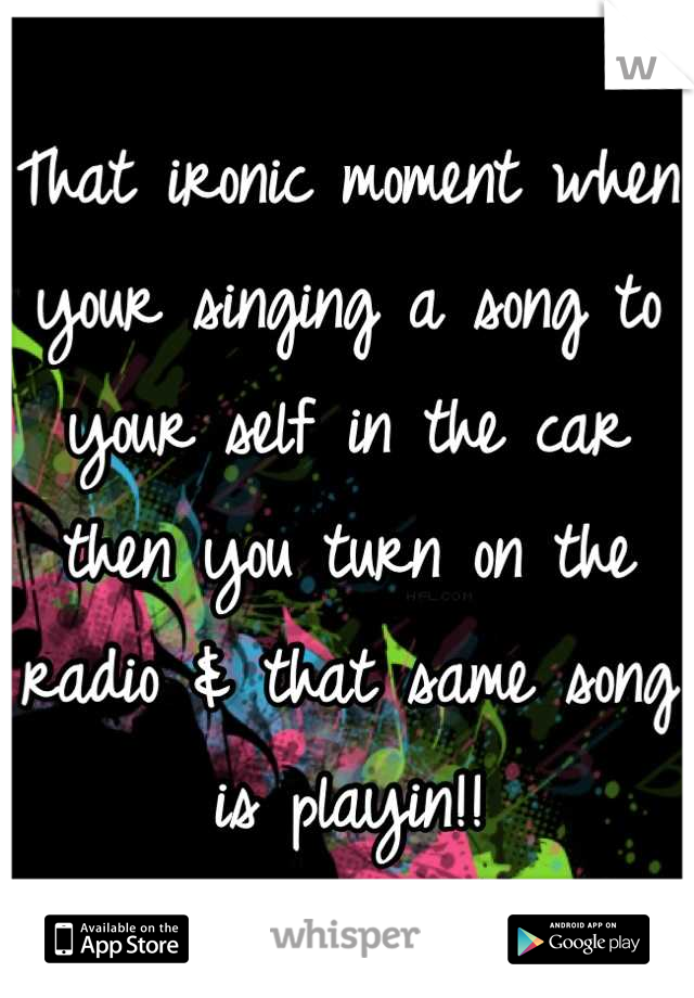 That ironic moment when your singing a song to your self in the car then you turn on the radio & that same song is playin!!