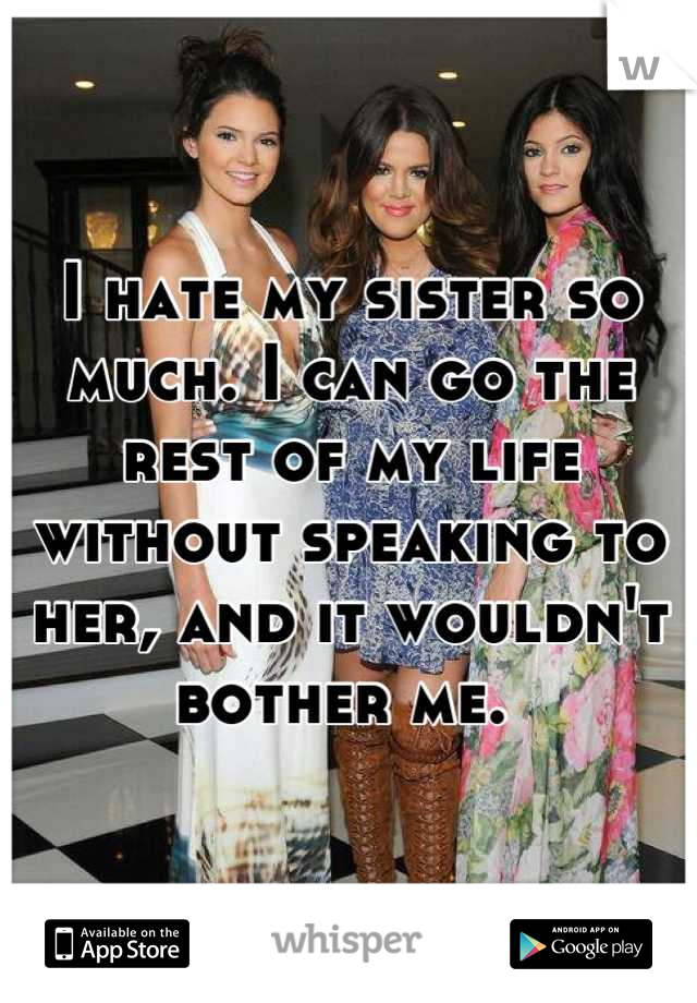 I hate my sister so much. I can go the rest of my life without speaking to her, and it wouldn't bother me.