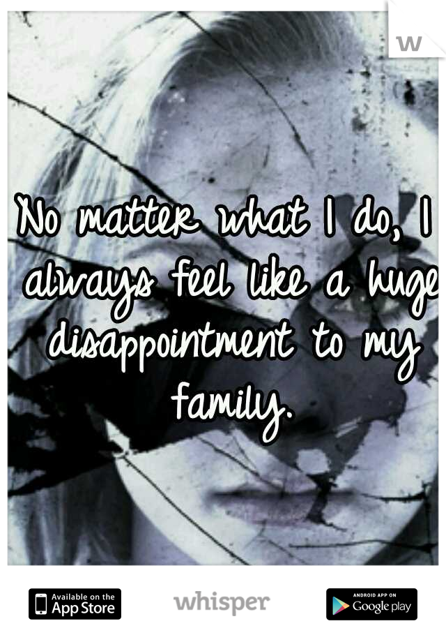 No matter what I do, I always feel like a huge disappointment to my family.