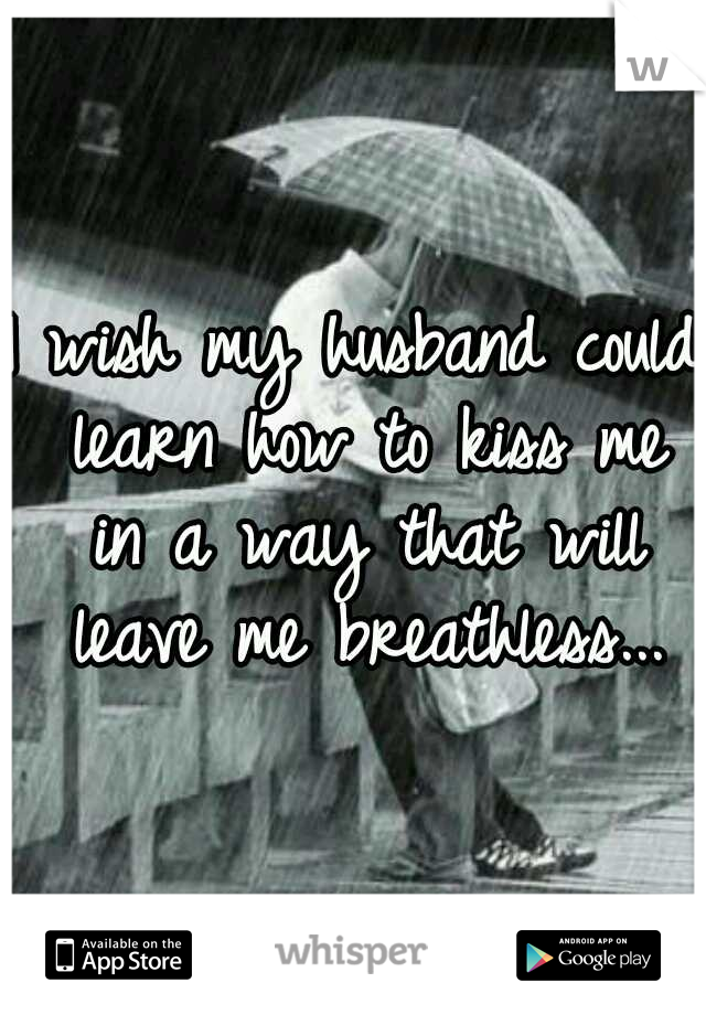 I wish my husband could learn how to kiss me in a way that will leave me breathless...
