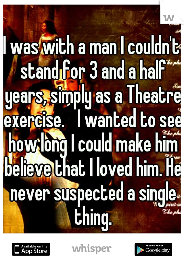 I was with a man I couldn't stand for 3 and a half years, simply as a Theatre exercise.  I wanted to see how long I could make him believe that I loved him. He never suspected a single thing.