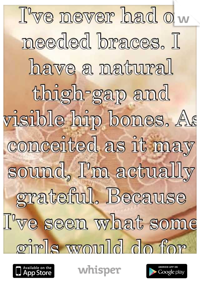 I've never had or needed braces. I have a natural thigh-gap and visible hip bones. As conceited as it may sound, I'm actually grateful. Because I've seen what some girls would do for any...