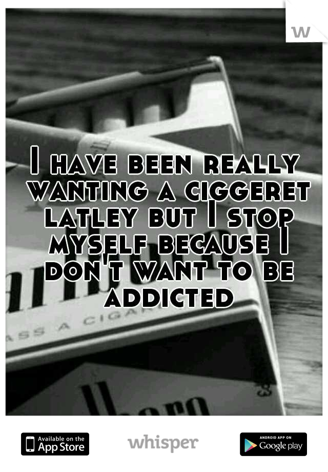 I have been really wanting a ciggeret latley but I stop myself because I don't want to be addicted