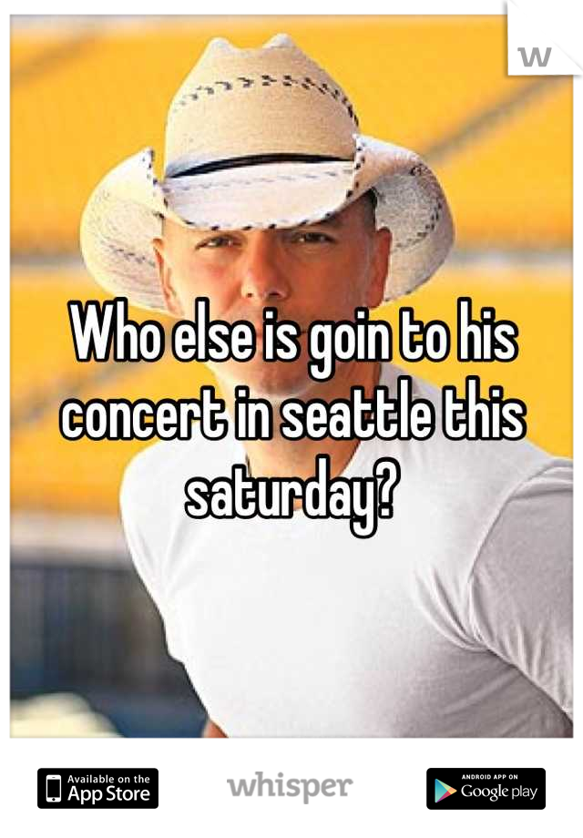 Who else is goin to his concert in seattle this saturday?