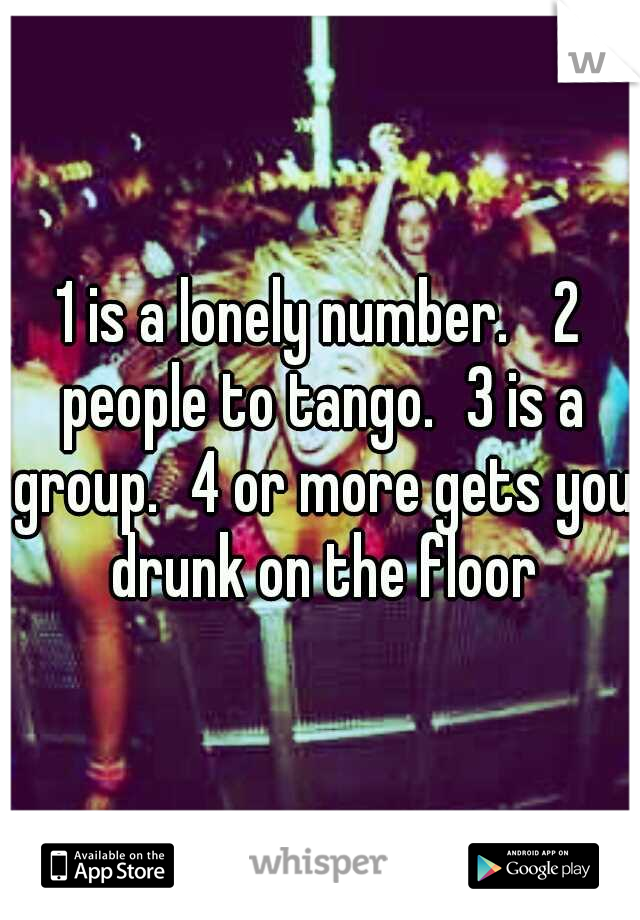 1 is a lonely number.  2 people to tango. 3 is a group. 4 or more gets you drunk on the floor