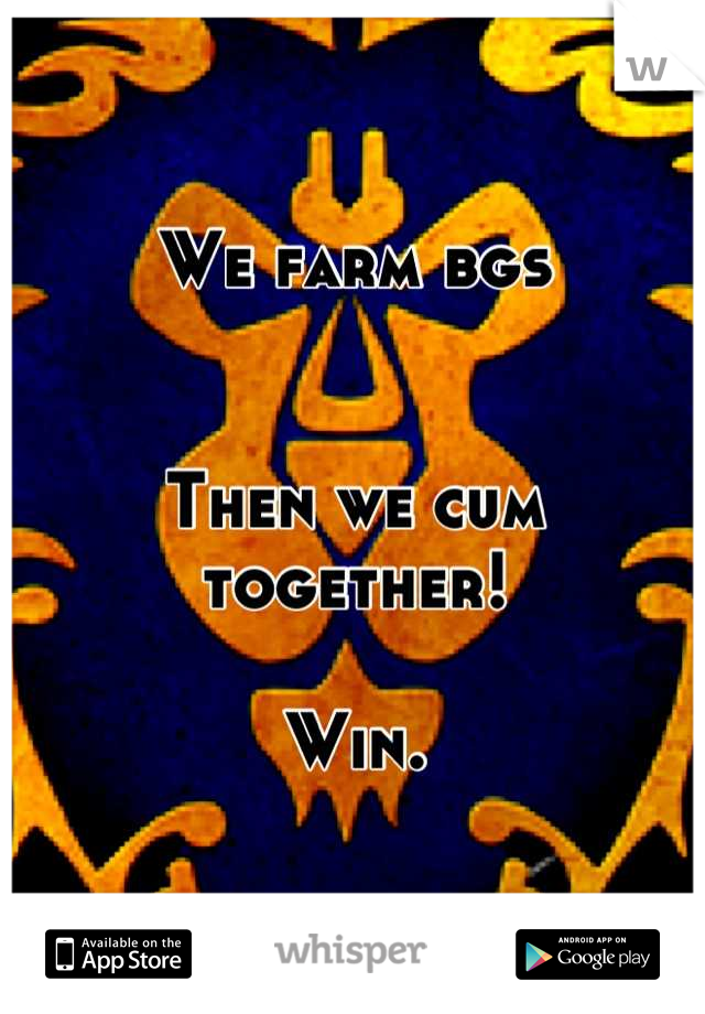 We farm bgs   Then we cum together!  Win.