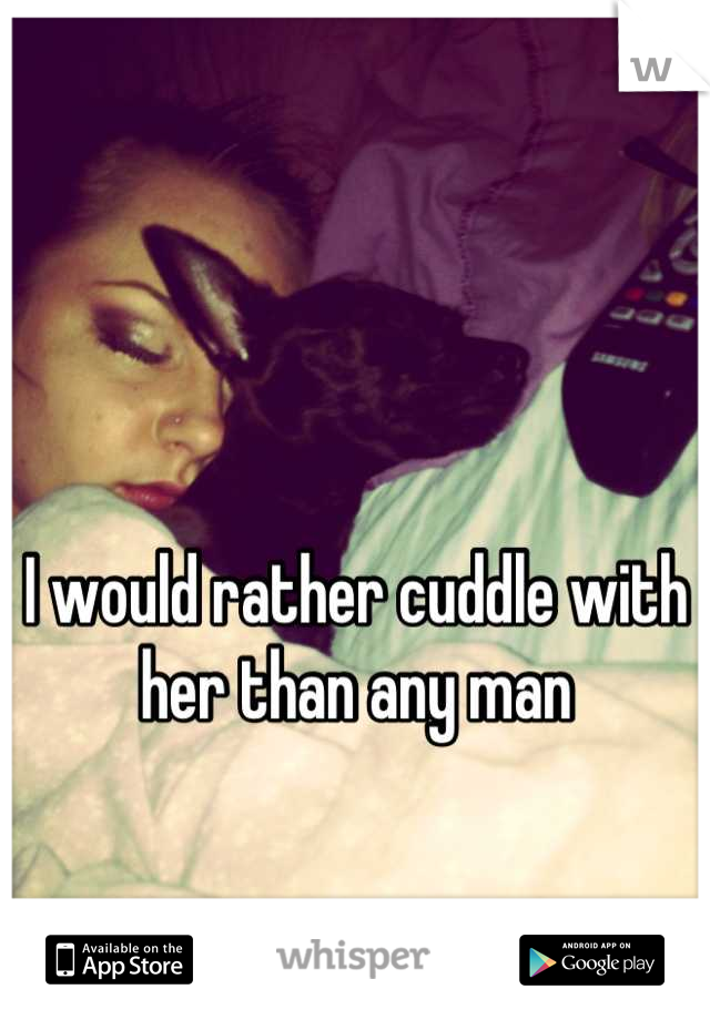 I would rather cuddle with her than any man