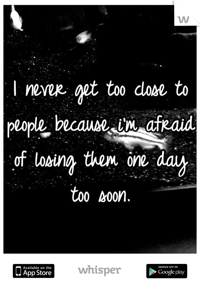 I never get too close to people because i'm afraid of losing them one day too soon.