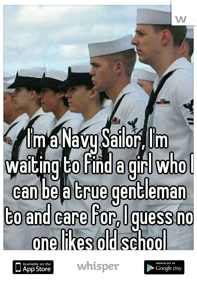 I'm a Navy Sailor, I'm waiting to find a girl who I can be a true gentleman to and care for, I guess no one likes old school romance :(