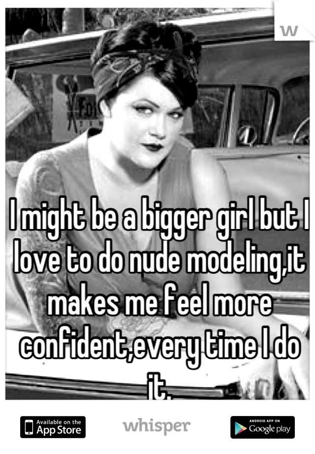 I might be a bigger girl but I love to do nude modeling,it makes me feel more confident,every time I do it.