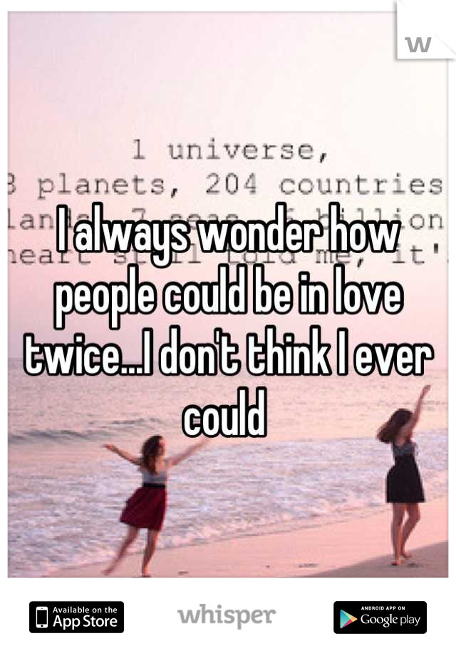 I always wonder how people could be in love twice...I don't think I ever could