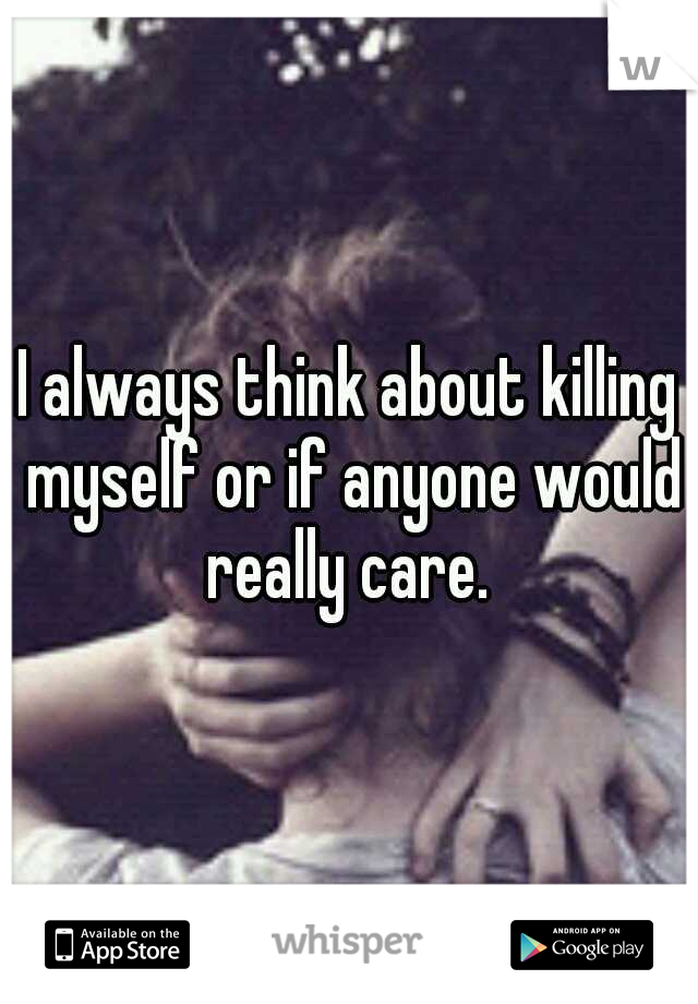 I always think about killing myself or if anyone would really care.