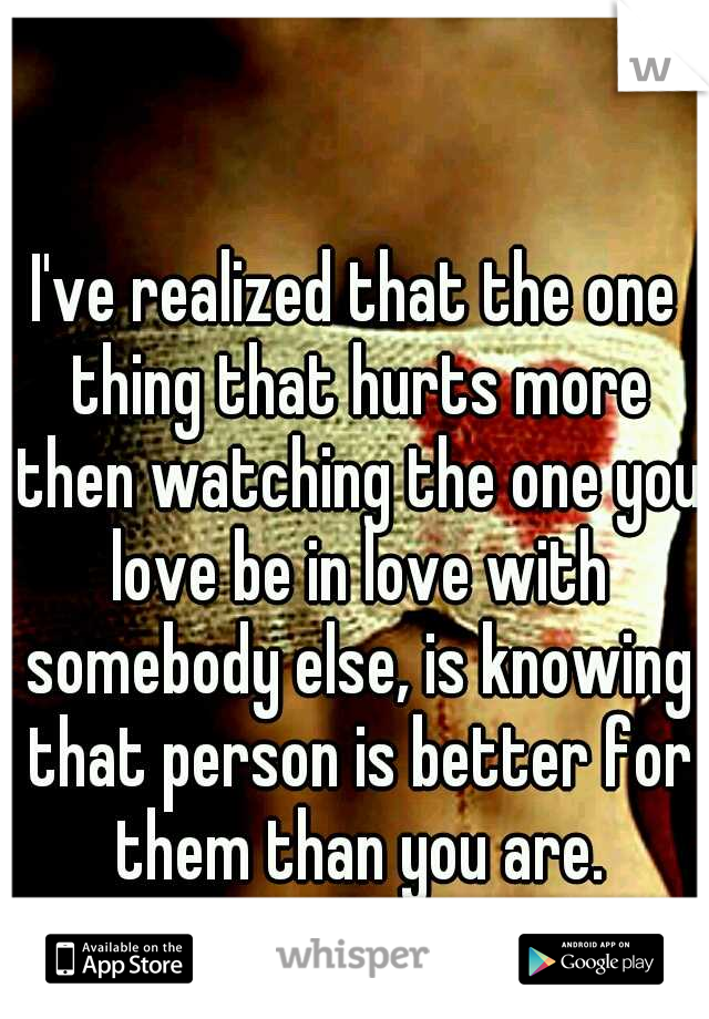 I've realized that the one thing that hurts more then watching the one you love be in love with somebody else, is knowing that person is better for them than you are.