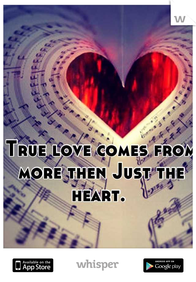 True love comes from more then Just the heart.