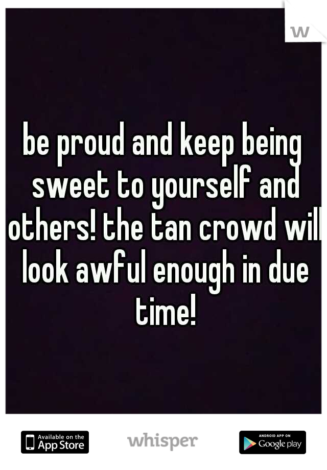 be proud and keep being sweet to yourself and others! the tan crowd will look awful enough in due time!