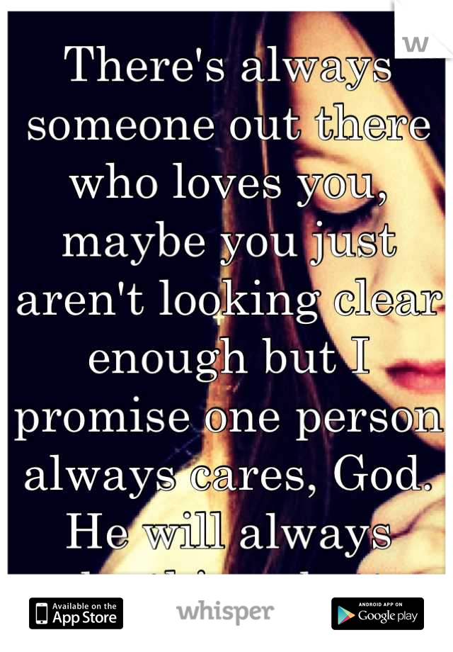 There's always someone out there who loves you, maybe you just aren't looking clear enough but I promise one person always cares, God. He will always make things better.