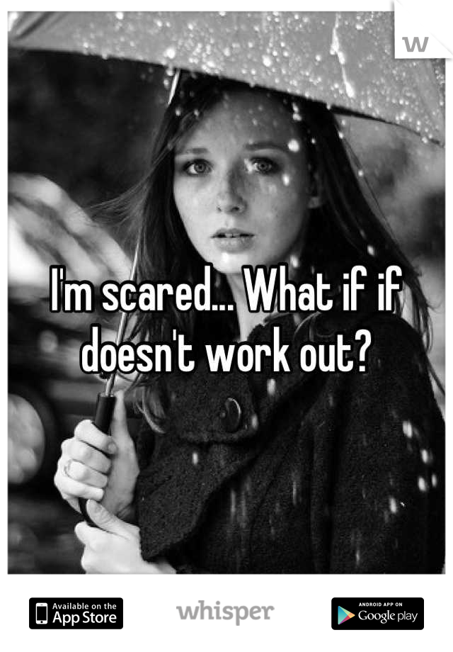 I'm scared... What if if doesn't work out?