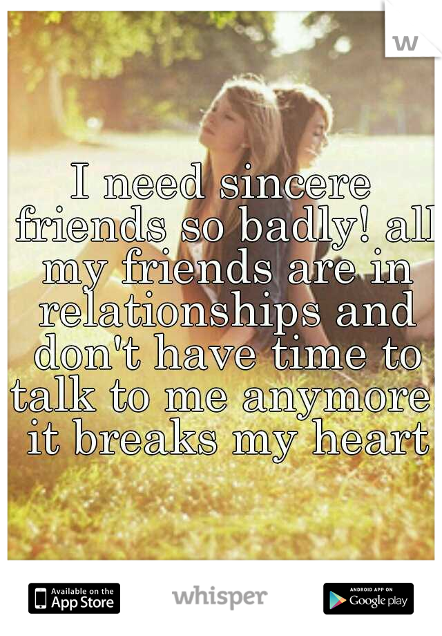 I need sincere friends so badly! all my friends are in relationships and don't have time to talk to me anymore! it breaks my heart