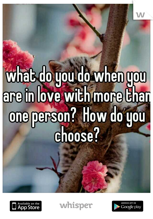 what do you do when you are in love with more than one person?  How do you choose?