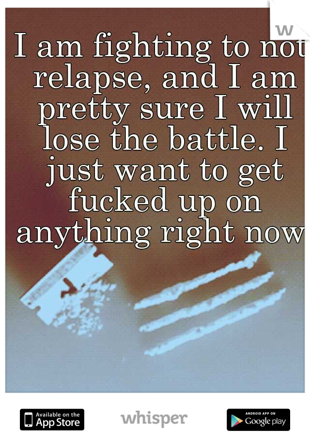 I am fighting to not relapse, and I am pretty sure I will lose the battle. I just want to get fucked up on anything right now.