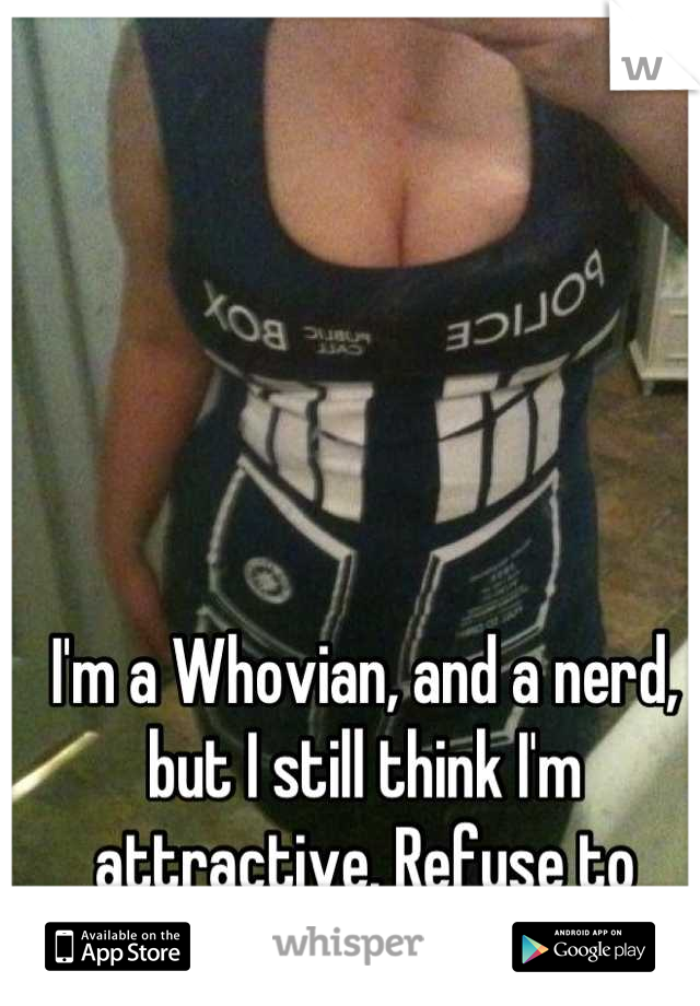 I'm a Whovian, and a nerd, but I still think I'm attractive. Refuse to change for anyone again.