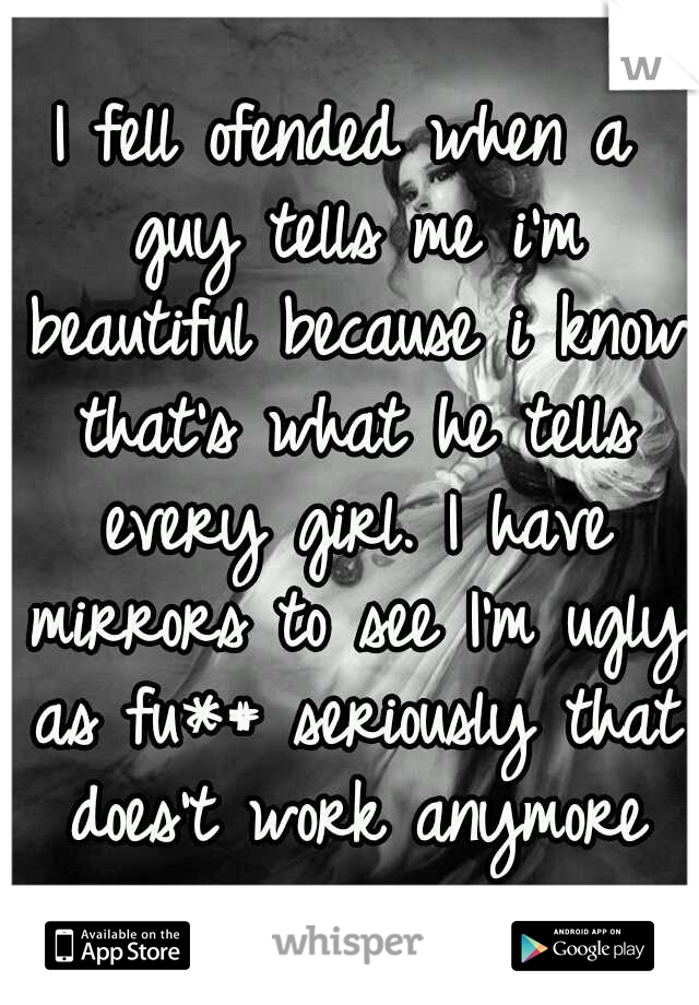 I fell ofended when a guy tells me i'm beautiful because i know that's what he tells every girl. I have mirrors to see I'm ugly as fu*# seriously that does't work anymore