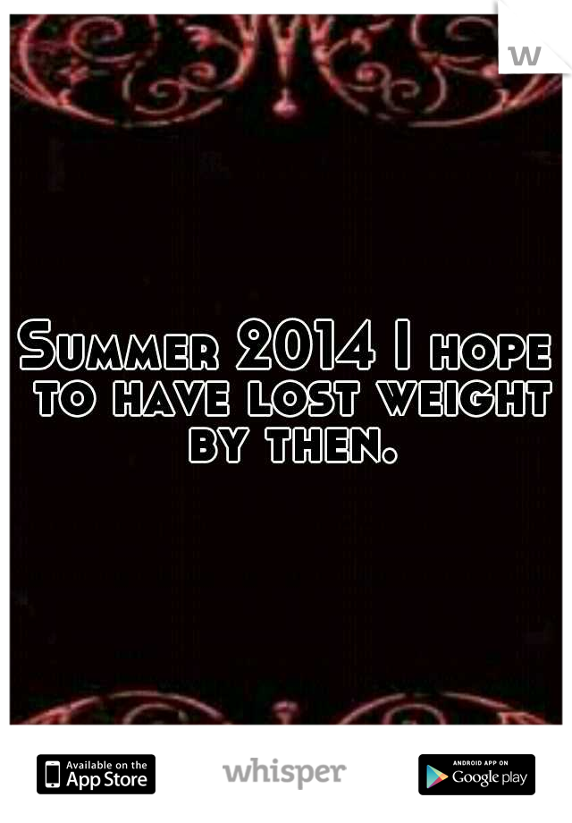 Summer 2014 I hope to have lost weight by then.