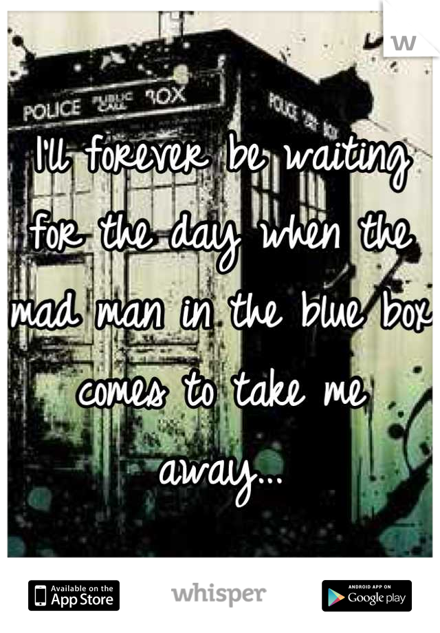 I'll forever be waiting for the day when the mad man in the blue box comes to take me away...